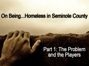 On Being…Homeless in Seminole County: The Problem & the Players, part-1
